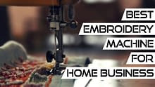 Best Embroidery Machine for Home Business: Our 10 Favorites